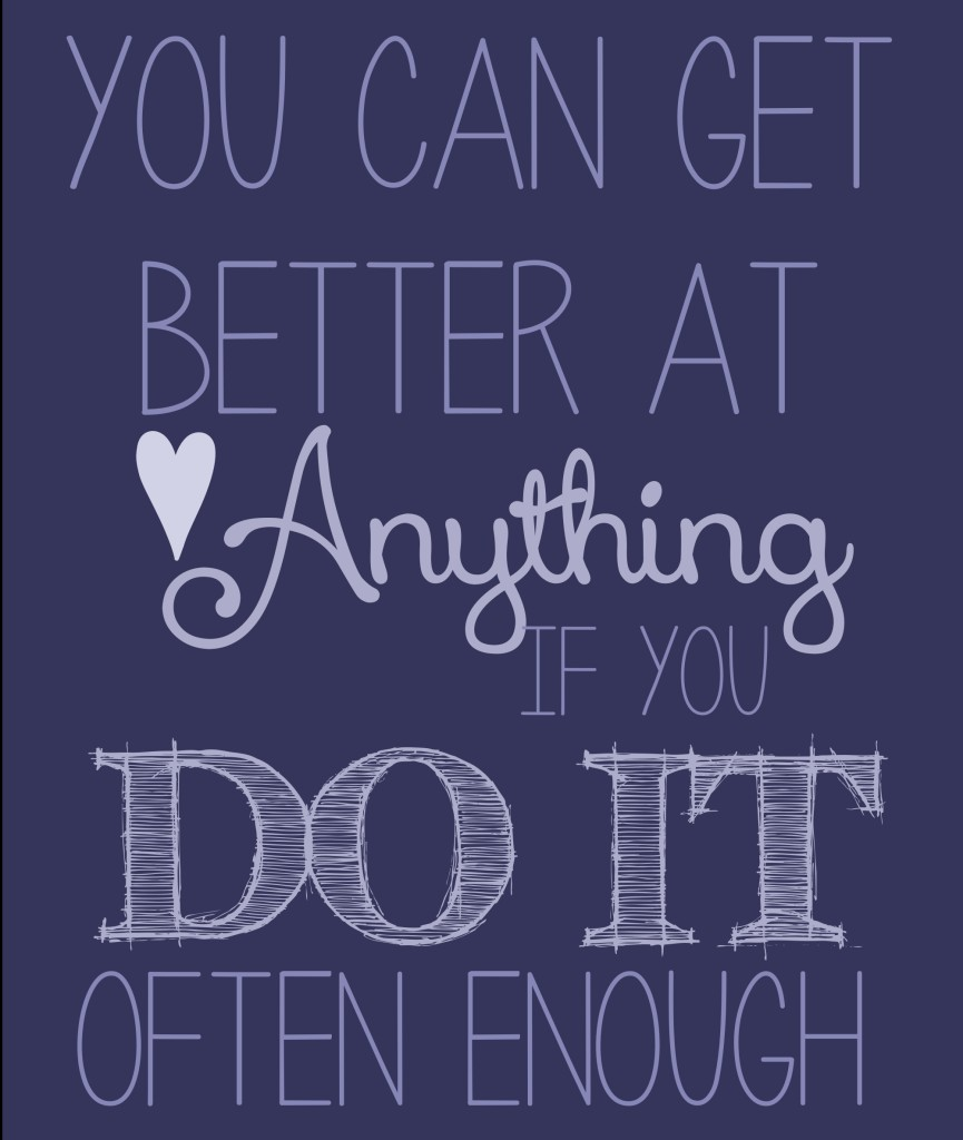 You can get better at ANYTHING if you do it often enough