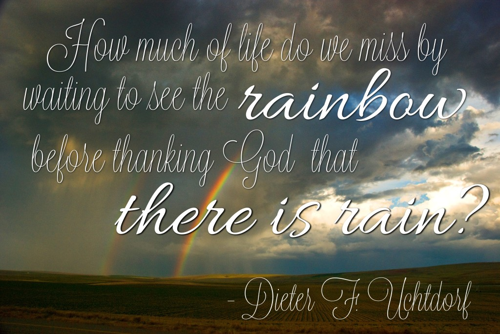 How much of life do we miss by waiting to see the rainbow before thanking God that there is rain? - Dieter F. Uchtdorf