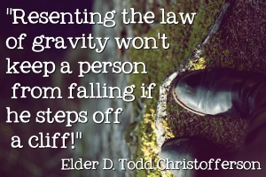 Resenting the law of gravity won't keep a person from falling if he steps off  a cliff! Elder D. Todd Christofferson